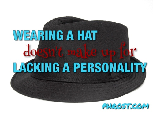 Wearing a hat doesn't make up for lacking a personality.