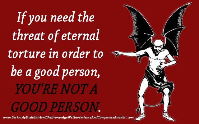 if you need the threat of eternal torture in order to be a good person, you're not a good person